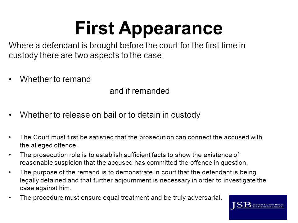 First Appearance Where a defendant is brought before the court for the first time in custody there are two aspects to the case: Whether to remand and if remanded Whether to release on bail or to detain in custody The Court must first be satisfied that the prosecution can connect the accused with the alleged offence.