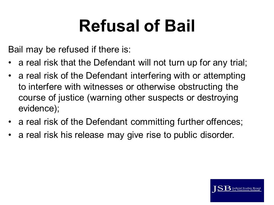 Refusal of Bail Bail may be refused if there is: a real risk that the Defendant will not turn up for any trial; a real risk of the Defendant interfering with or attempting to interfere with witnesses or otherwise obstructing the course of justice (warning other suspects or destroying evidence); a real risk of the Defendant committing further offences; a real risk his release may give rise to public disorder.