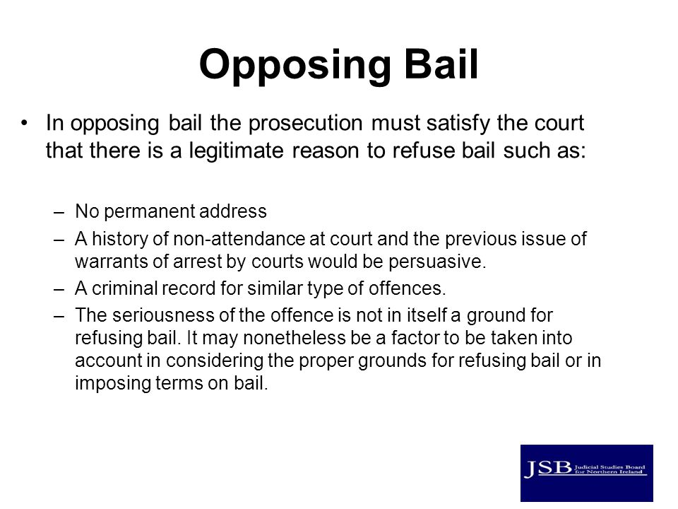 Opposing Bail In opposing bail the prosecution must satisfy the court that there is a legitimate reason to refuse bail such as: –No permanent address –A history of non-attendance at court and the previous issue of warrants of arrest by courts would be persuasive.