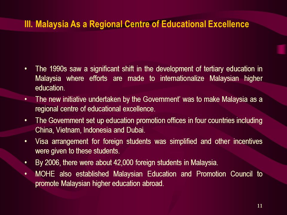 11 III. Malaysia As a Regional Centre of Educational Excellence The 1990s saw a significant shift in the development of tertiary education in Malaysia
