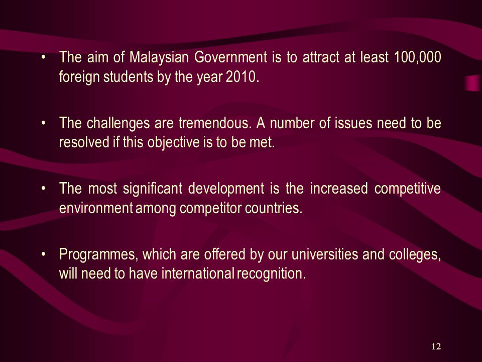 12 The aim of Malaysian Government is to attract at least 100,000 foreign students by the year 2010. The challenges are tremendous. A number of issues