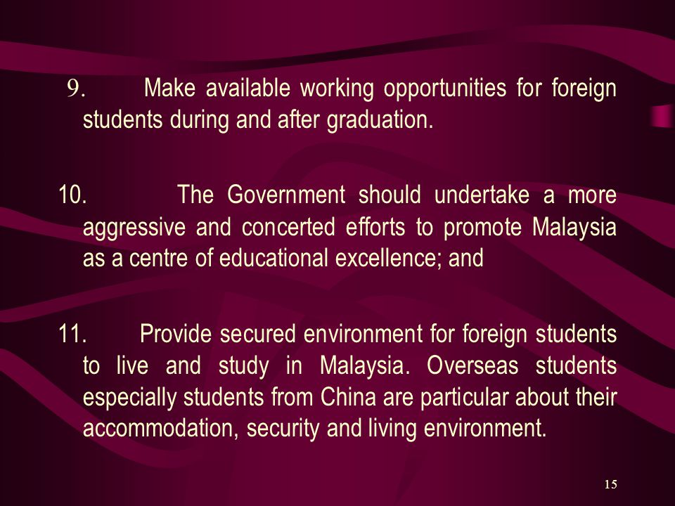 15 9. Make available working opportunities for foreign students during and after graduation. 10. The Government should undertake a more aggressive and