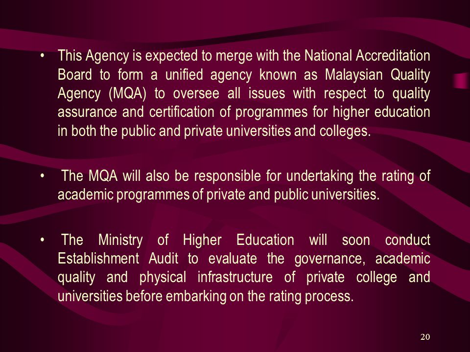 20 This Agency is expected to merge with the National Accreditation Board to form a unified agency known as Malaysian Quality Agency (MQA) to oversee