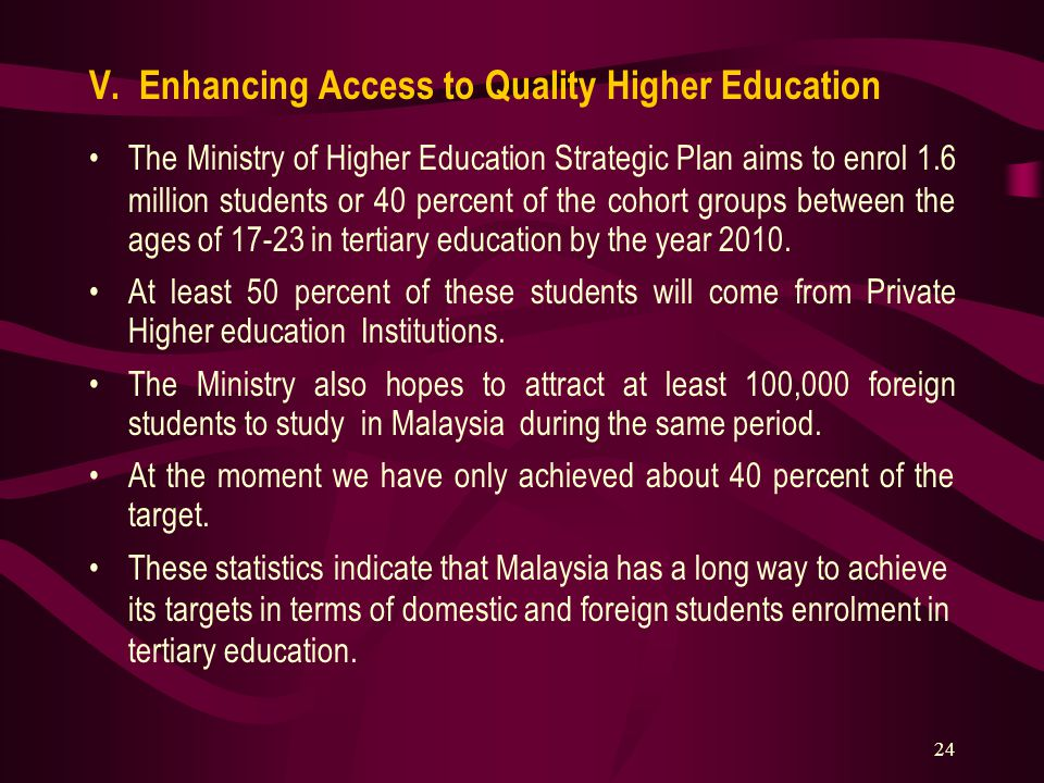 24 V. Enhancing Access to Quality Higher Education The Ministry of Higher Education Strategic Plan aims to enrol 1.6 million students or 40 percent of