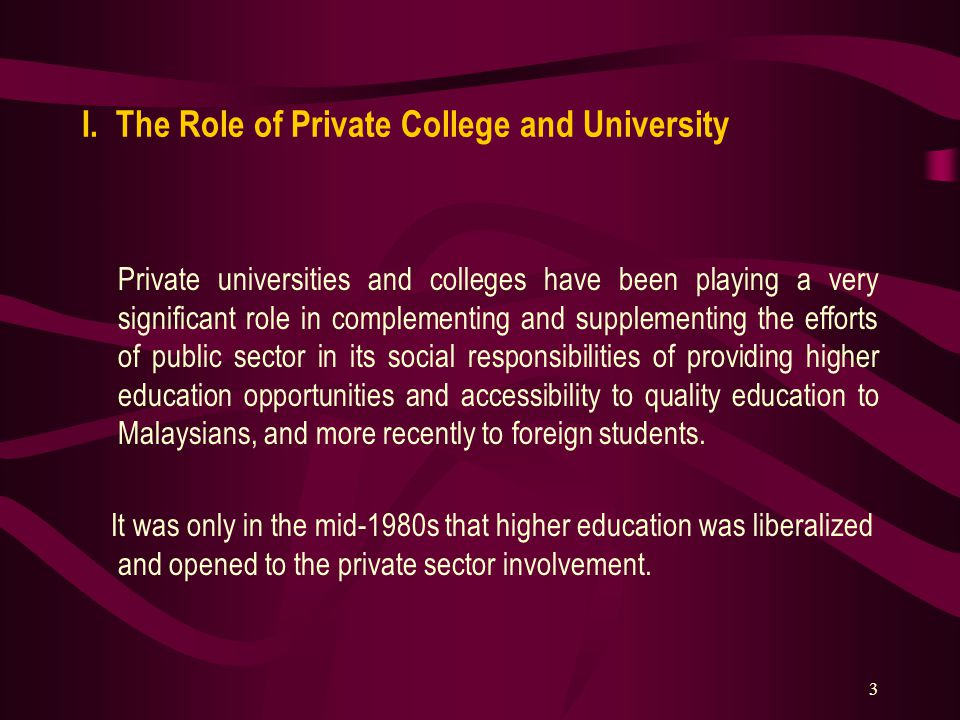 3 I. The Role of Private College and University Private universities and colleges have been playing a very significant role in complementing and suppl