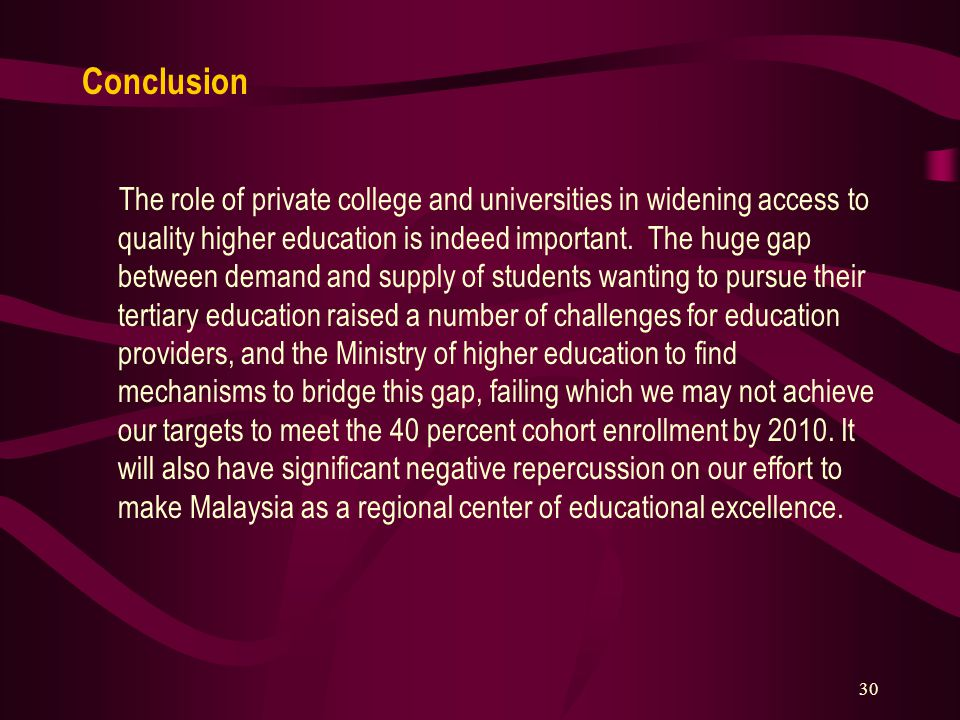 30 Conclusion The role of private college and universities in widening access to quality higher education is indeed important. The huge gap between de