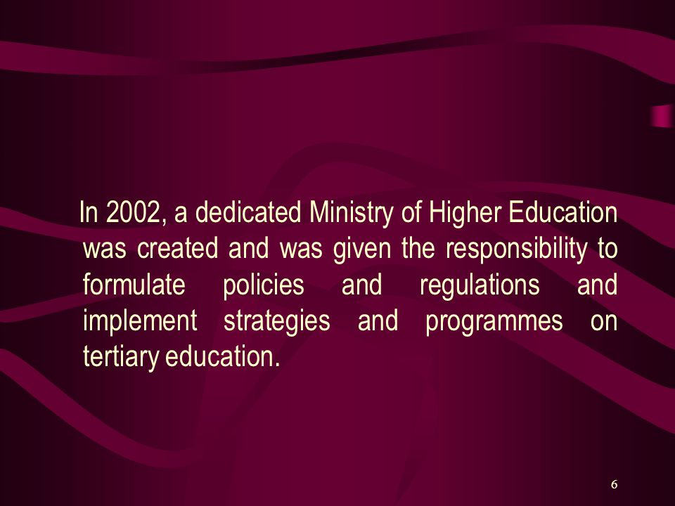 6 In 2002, a dedicated Ministry of Higher Education was created and was given the responsibility to formulate policies and regulations and implement s