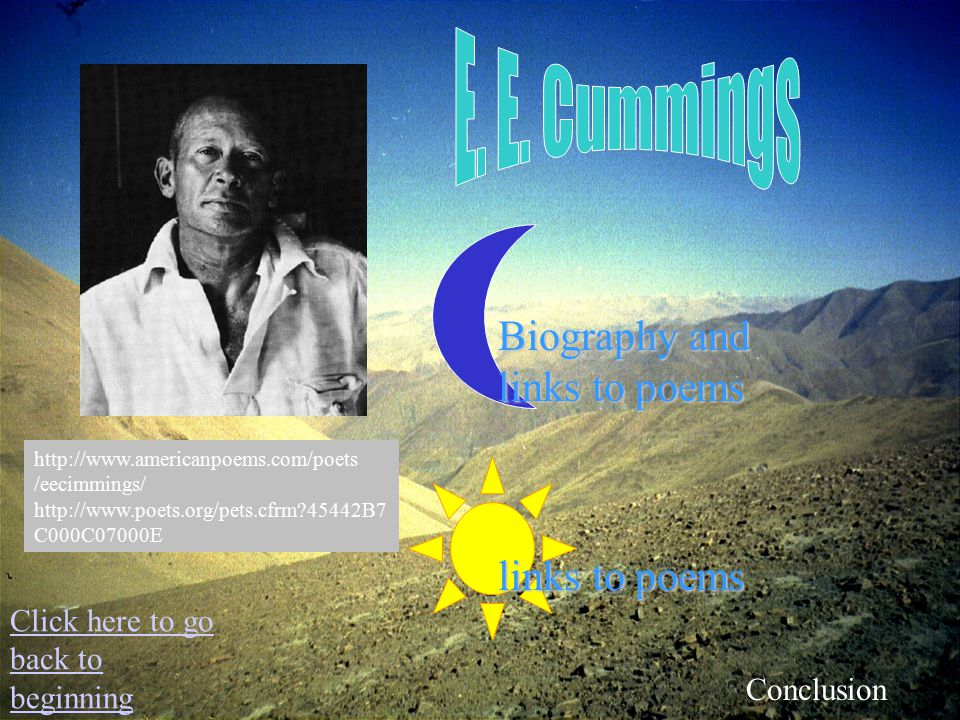 links to poems Biography and links to poems Click here to go back to beginning Conclusion http://www.americanpoems.com/poets /eecimmings/ http://www.poets.org/pets.cfrm 45442B7 C000C07000E