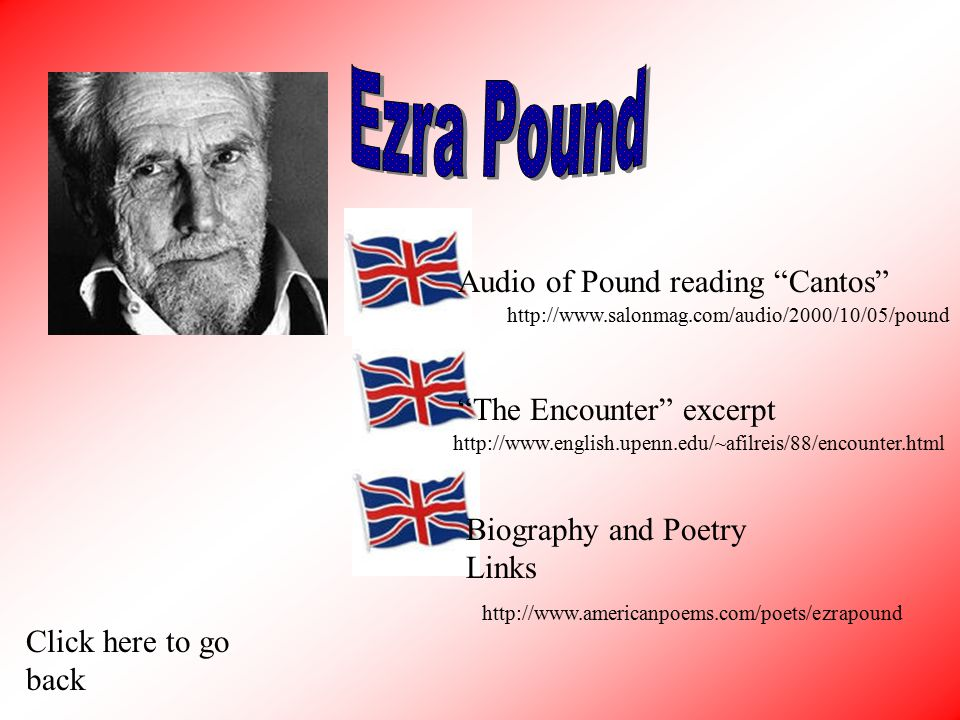 Audio of Pound reading Cantos The Encounter excerpt Biography and Poetry Links Click here to go back http://www.salonmag.com/audio/2000/10/05/pound http://www.english.upenn.edu/~afilreis/88/encounter.html http://www.americanpoems.com/poets/ezrapound