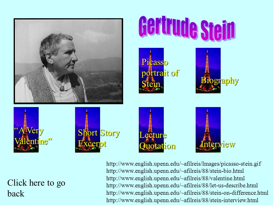 Picasso portrait of Stein Biography A Very Valentine Short Story Excerpt Lecture Quotation Interview Click here to go back http://www.english.upenn.edu/~afilreis/Images/picasso-stein.gif http://www.english.upenn.edu/~afilreis/88/stein-bio.html http://www.english.upenn.edu/~afilreis/88/valentine.html http://www.english.upenn.edu/~afilreis/88/let-us-describe.html http://www.english.upenn.edu/~afilreis/88/stein-on-difference.html http://www.english.upenn.edu/~afilreis/88/stein-interview.html