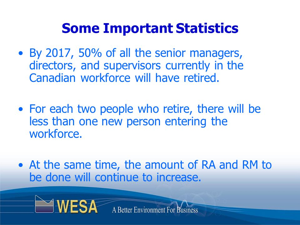 Some Important Statistics By 2017, 50% of all the senior managers, directors, and supervisors currently in the Canadian workforce will have retired.