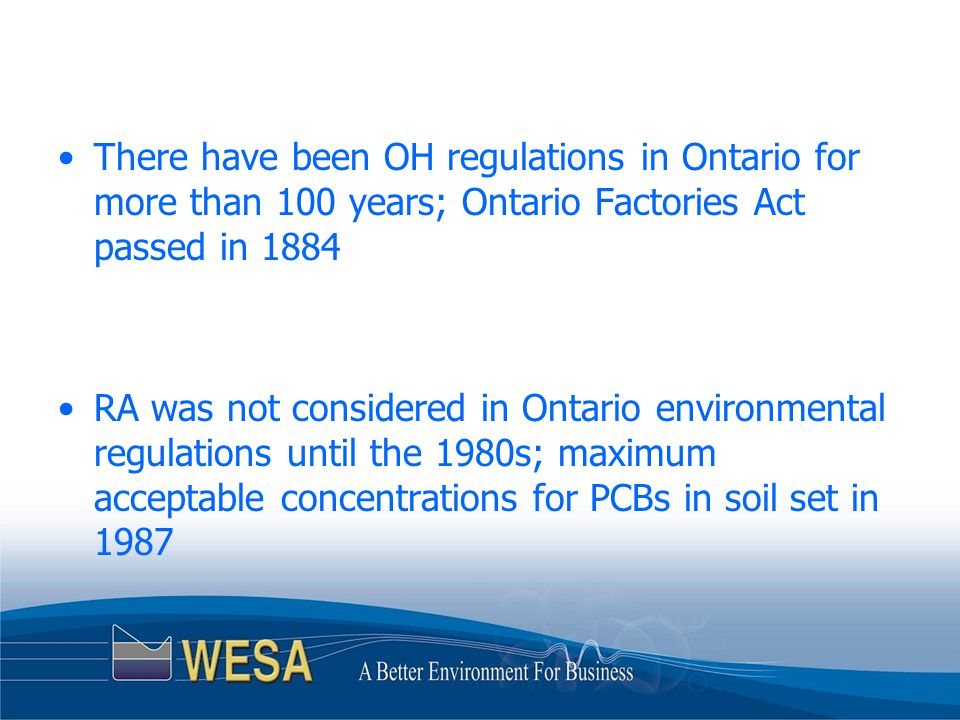 There have been OH regulations in Ontario for more than 100 years; Ontario Factories Act passed in 1884 RA was not considered in Ontario environmental regulations until the 1980s; maximum acceptable concentrations for PCBs in soil set in 1987