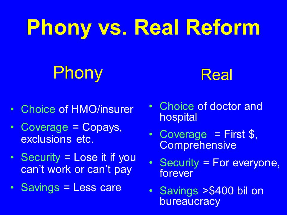 Phony vs. Real Reform Phony Choice of HMO/insurer Coverage = Copays, exclusions etc. Security = Lose it if you can't work or can't pay Savings = Less