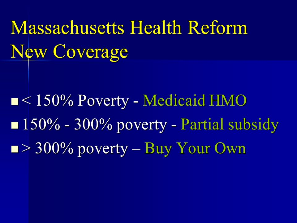 Massachusetts Health Reform New Coverage < 150% Poverty - Medicaid HMO < 150% Poverty - Medicaid HMO 150% - 300% poverty - Partial subsidy 150% - 300%