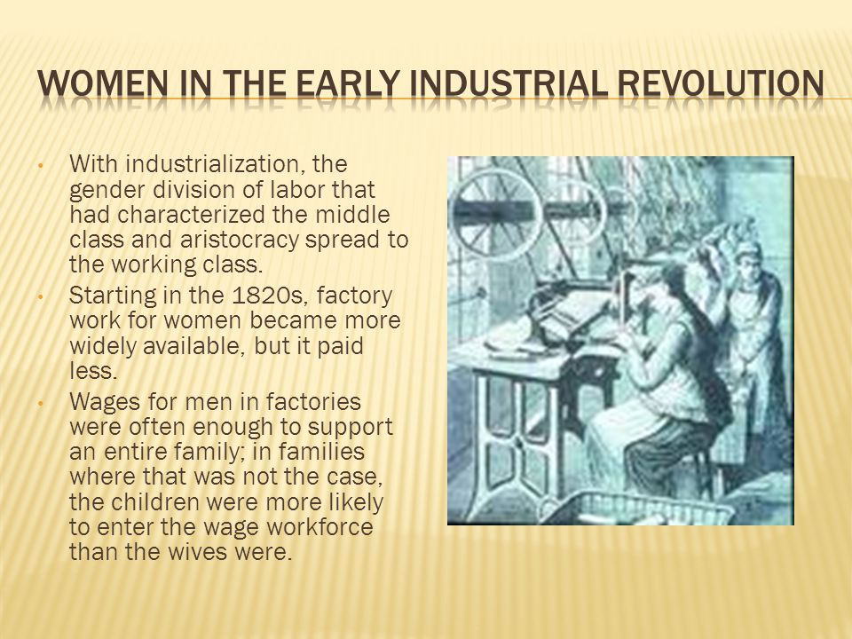 With industrialization, the gender division of labor that had characterized the middle class and aristocracy spread to the working class.