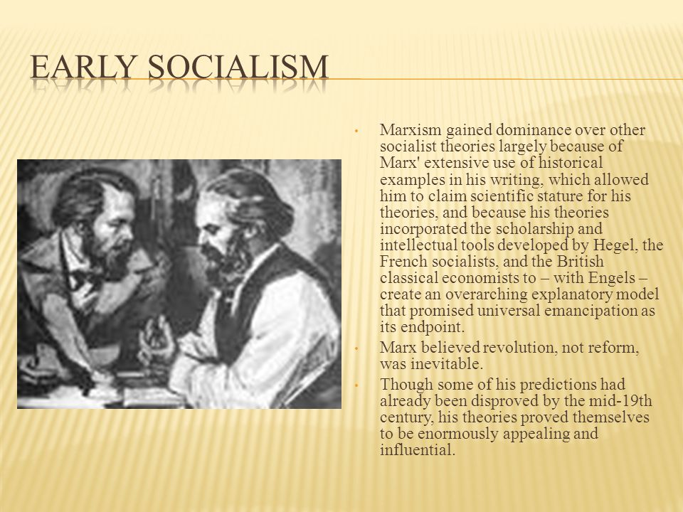 Marxism gained dominance over other socialist theories largely because of Marx extensive use of historical examples in his writing, which allowed him to claim scientific stature for his theories, and because his theories incorporated the scholarship and intellectual tools developed by Hegel, the French socialists, and the British classical economists to – with Engels – create an overarching explanatory model that promised universal emancipation as its endpoint.
