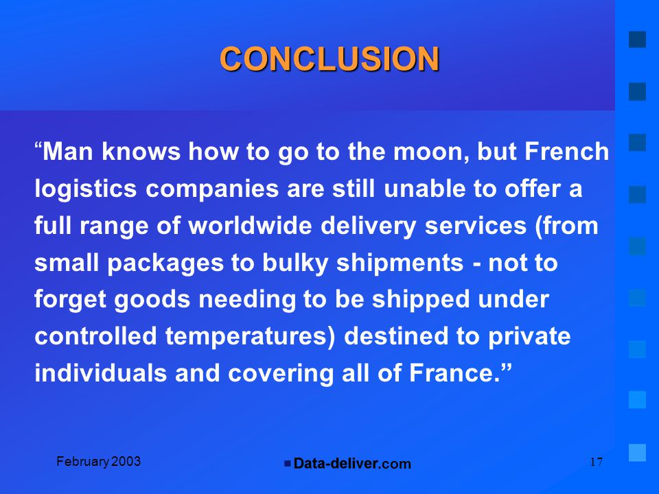 .com February 200317 CONCLUSION Man knows how to go to the moon, but French logistics companies are still unable to offer a full range of worldwide delivery services (from small packages to bulky shipments - not to forget goods needing to be shipped under controlled temperatures) destined to private individuals and covering all of France.