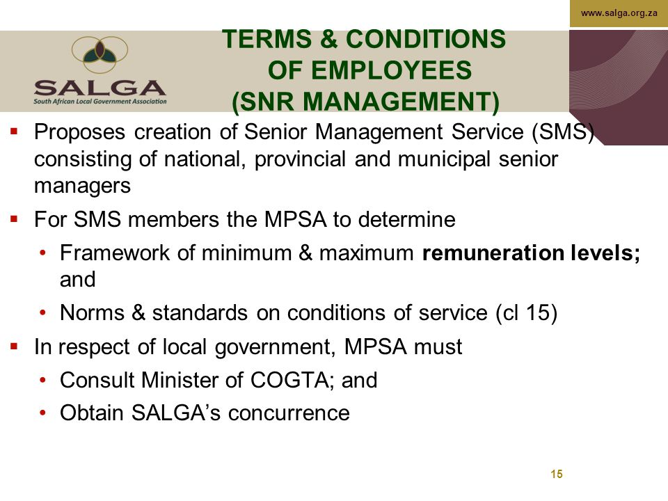 www.salga.org.za 15 TERMS & CONDITIONS OF EMPLOYEES (SNR MANAGEMENT)  Proposes creation of Senior Management Service (SMS) consisting of national, provincial and municipal senior managers  For SMS members the MPSA to determine Framework of minimum & maximum remuneration levels; and Norms & standards on conditions of service (cl 15)  In respect of local government, MPSA must Consult Minister of COGTA; and Obtain SALGA's concurrence