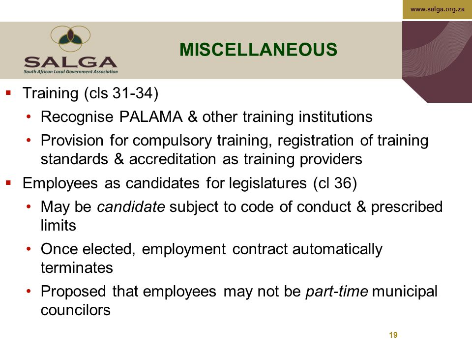www.salga.org.za 19 MISCELLANEOUS  Training (cls 31-34) Recognise PALAMA & other training institutions Provision for compulsory training, registration of training standards & accreditation as training providers  Employees as candidates for legislatures (cl 36) May be candidate subject to code of conduct & prescribed limits Once elected, employment contract automatically terminates Proposed that employees may not be part-time municipal councilors