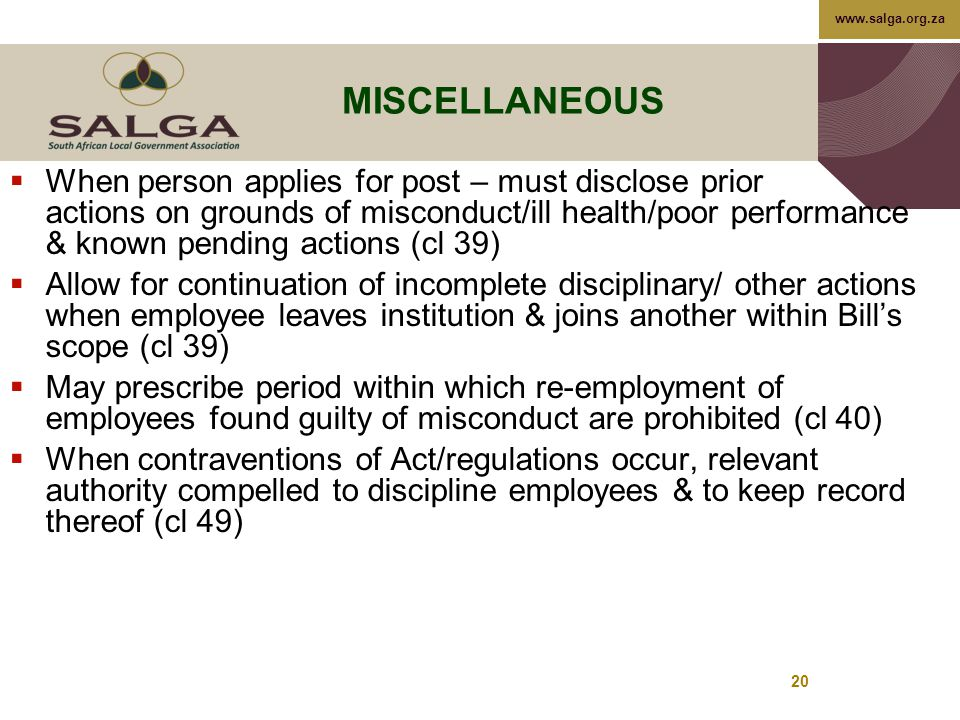 www.salga.org.za 20 MISCELLANEOUS  When person applies for post – must disclose prior actions on grounds of misconduct/ill health/poor performance & known pending actions (cl 39)  Allow for continuation of incomplete disciplinary/ other actions when employee leaves institution & joins another within Bill's scope (cl 39)  May prescribe period within which re-employment of employees found guilty of misconduct are prohibited (cl 40)  When contraventions of Act/regulations occur, relevant authority compelled to discipline employees & to keep record thereof (cl 49)