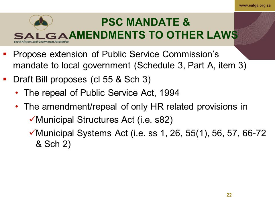 www.salga.org.za 22 PSC MANDATE & AMENDMENTS TO OTHER LAWS  Propose extension of Public Service Commission's mandate to local government (Schedule 3, Part A, item 3)  Draft Bill proposes (cl 55 & Sch 3) The repeal of Public Service Act, 1994 The amendment/repeal of only HR related provisions in Municipal Structures Act (i.e.