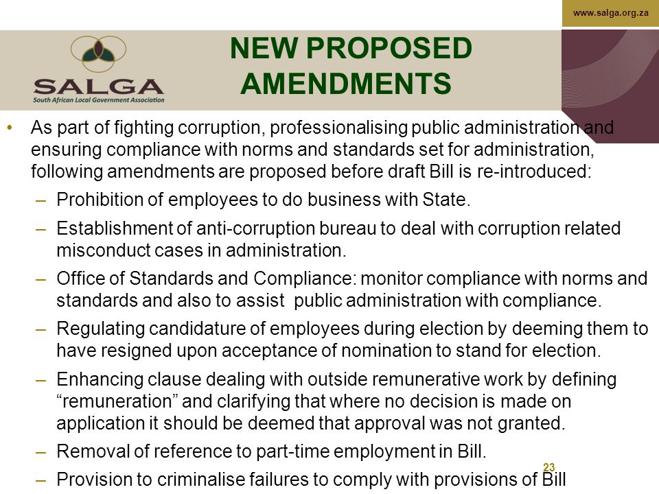 www.salga.org.za 23 NEW PROPOSED AMENDMENTS As part of fighting corruption, professionalising public administration and ensuring compliance with norms and standards set for administration, following amendments are proposed before draft Bill is re-introduced: –Prohibition of employees to do business with State.