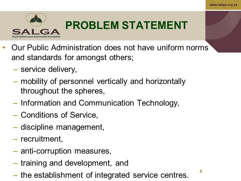 www.salga.org.za PROBLEM STATEMENT Our Public Administration does not have uniform norms and standards for amongst others; –service delivery, –mobility of personnel vertically and horizontally throughout the spheres, –Information and Communication Technology, –Conditions of Service, –discipline management, –recruitment, –anti-corruption measures, –training and development, and –the establishment of integrated service centres.