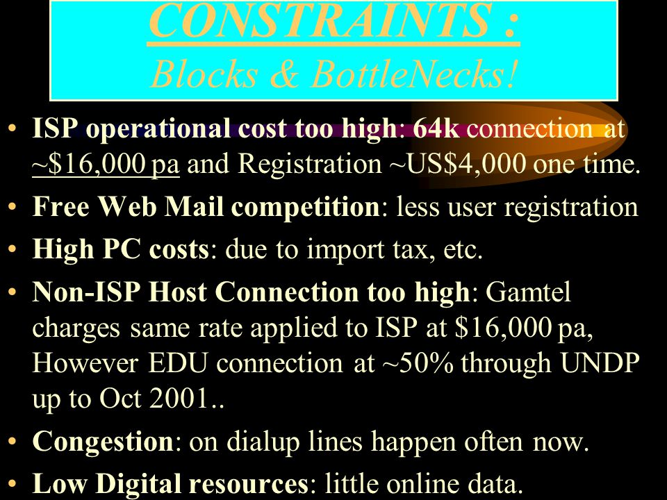 CONSTRAINTS : Blocks & BottleNecks! Very Low PC penetration: figure not known Low telephone density: provinces especially High dialup tariff:: fixed p