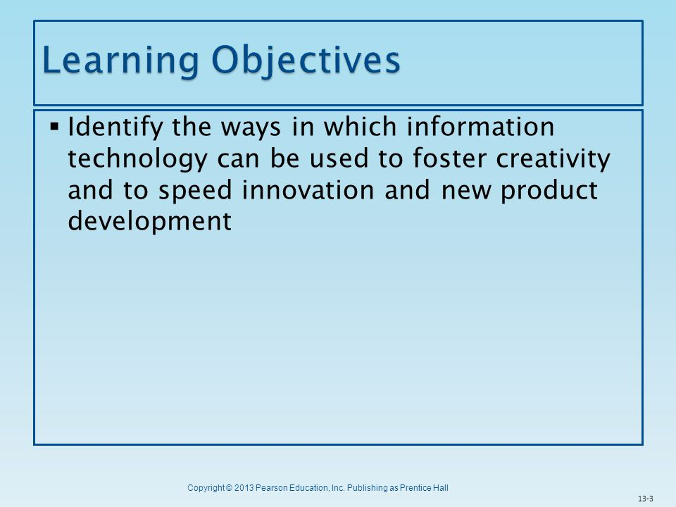 Copyright © 2013 Pearson Education, Inc. Publishing as Prentice Hall  Identify the ways in which information technology can be used to foster creativ