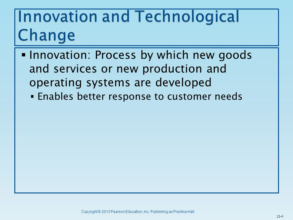Copyright © 2013 Pearson Education, Inc. Publishing as Prentice Hall  Innovation: Process by which new goods and services or new production and opera