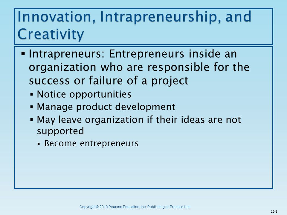 Copyright © 2013 Pearson Education, Inc. Publishing as Prentice Hall  Intrapreneurs: Entrepreneurs inside an organization who are responsible for the