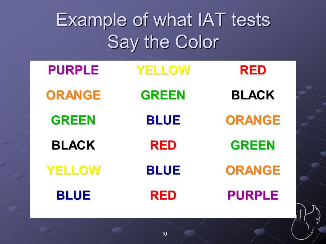 10 Example of what IAT tests Say the Color PURPLEYELLOWRED ORANGEGREENBLACK GREENBLUEORANGE BLACKREDGREEN YELLOWBLUEORANGE BLUEREDPURPLE