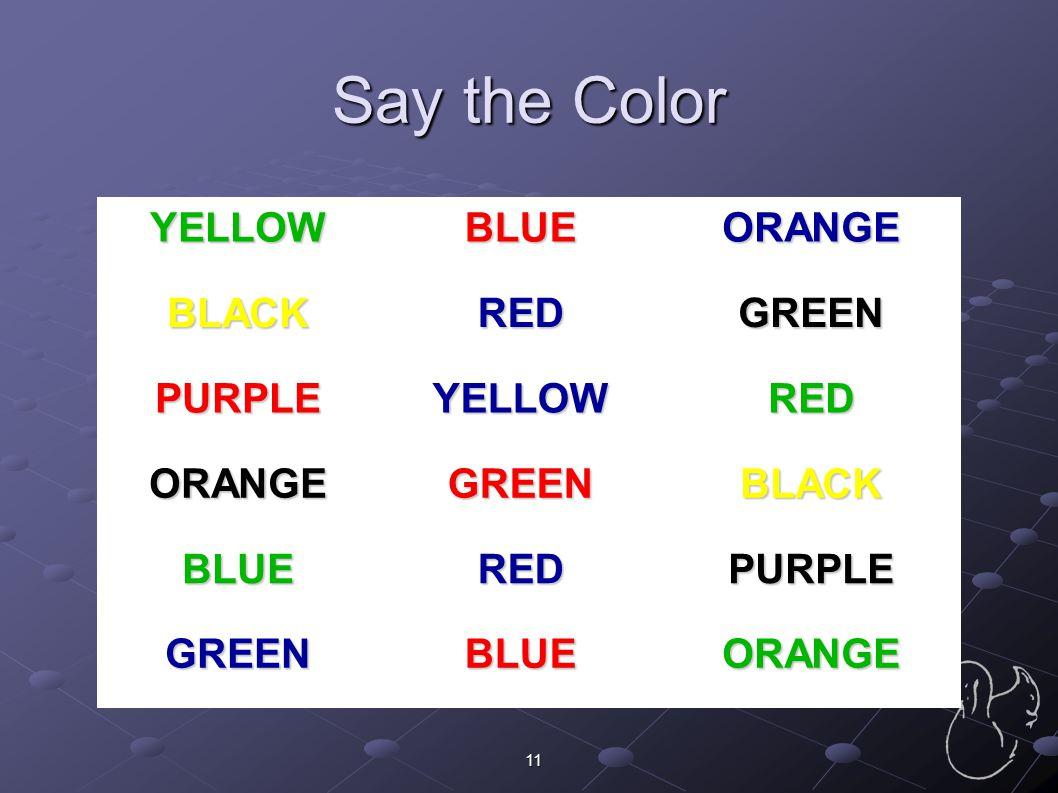 11 Say the Color YELLOWBLUEORANGE BLACKREDGREEN PURPLEYELLOWRED ORANGEGREENBLACK BLUEREDPURPLE GREENBLUEORANGE