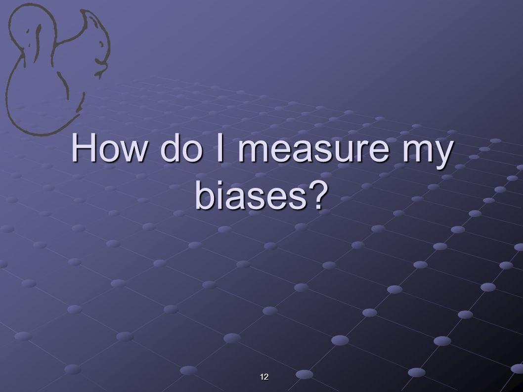 12 How do I measure my biases?