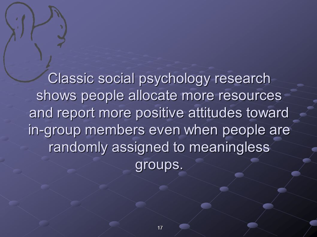 17 Classic social psychology research shows people allocate more resources and report more positive attitudes toward in-group members even when people