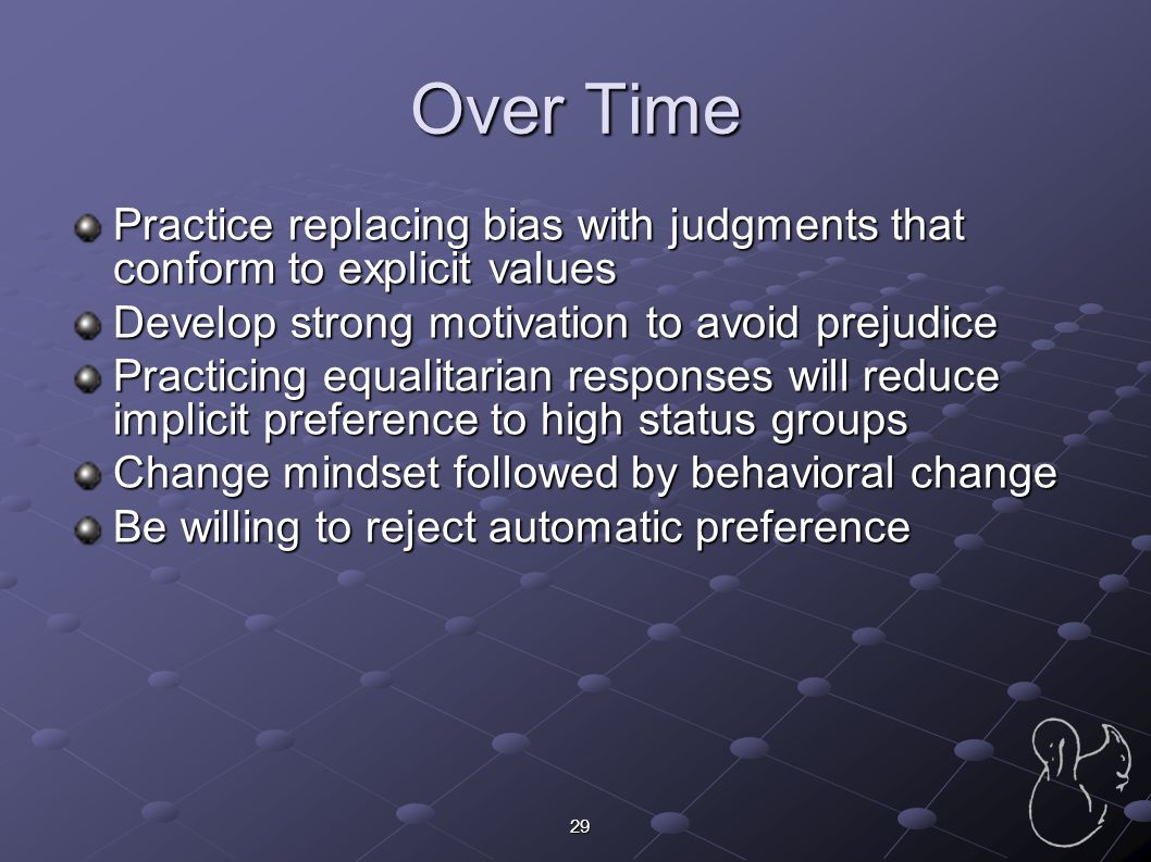 29 Over Time Practice replacing bias with judgments that conform to explicit values Develop strong motivation to avoid prejudice Practicing equalitari
