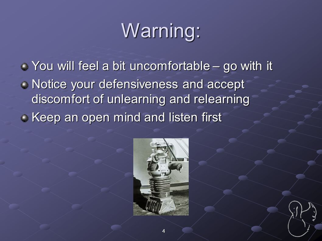 4 Warning: You will feel a bit uncomfortable – go with it Notice your defensiveness and accept discomfort of unlearning and relearning Keep an open mi