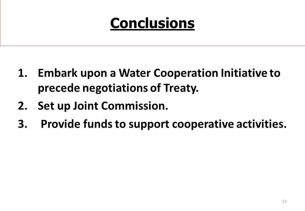 Conclusions 1.Embark upon a Water Cooperation Initiative to precede negotiations of Treaty. 2.Set up Joint Commission. 3. Provide funds to support coo