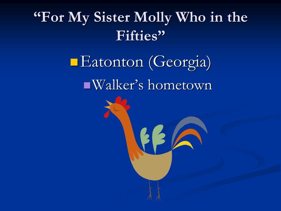 """For My Sister Molly Who in the Fifties"" Eatonton (Georgia) Eatonton (Georgia) Walker's hometown Walker's hometown"