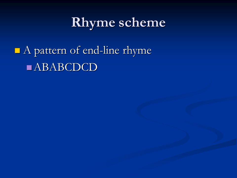 Rhyme scheme A pattern of end-line rhyme A pattern of end-line rhyme ABABCDCD ABABCDCD