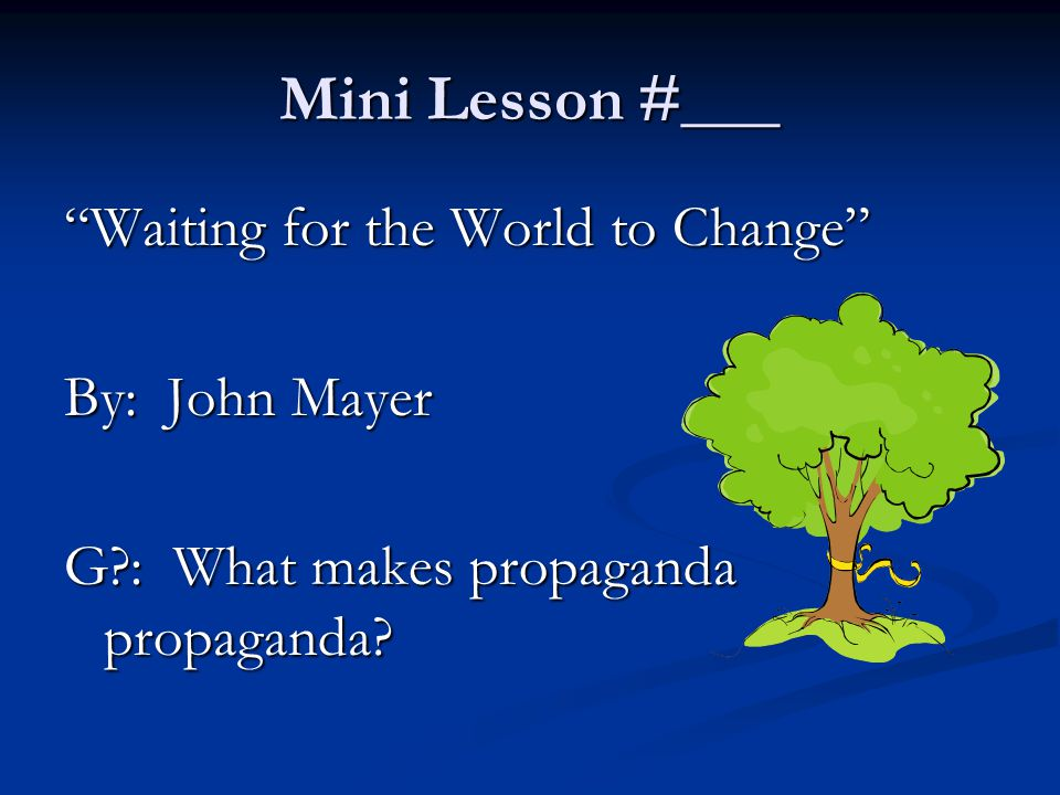 "Mini Lesson #___ ""Waiting for the World to Change"" By: John Mayer G?: What makes propaganda propaganda?"