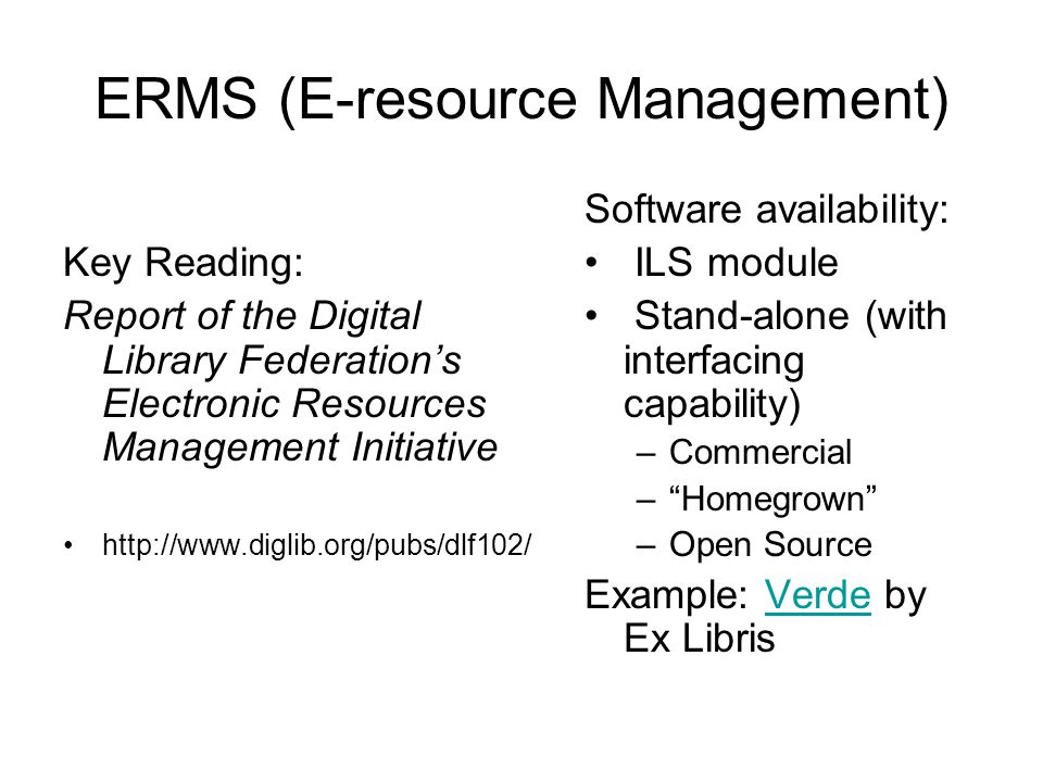 ERMS (E-resource Management) Key Reading: Report of the Digital Library Federation's Electronic Resources Management Initiative http://www.diglib.org/pubs/dlf102/ Software availability: ILS module Stand-alone (with interfacing capability) –Commercial – Homegrown –Open Source Example: Verde by Ex LibrisVerde