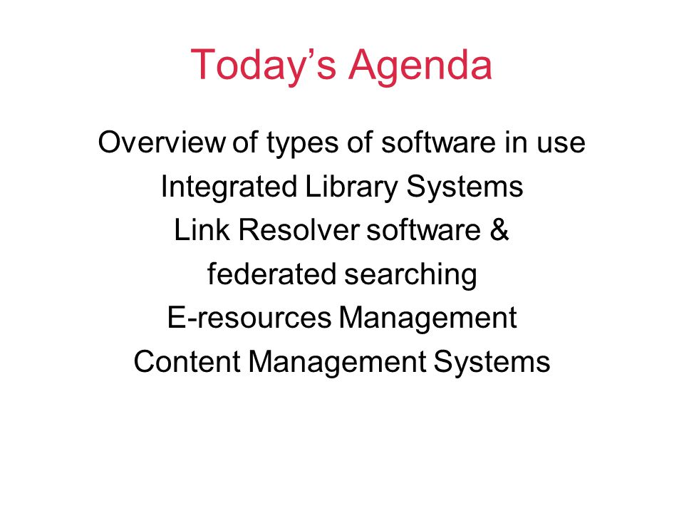 Today's Agenda Overview of types of software in use Integrated Library Systems Link Resolver software & federated searching E-resources Management Content Management Systems