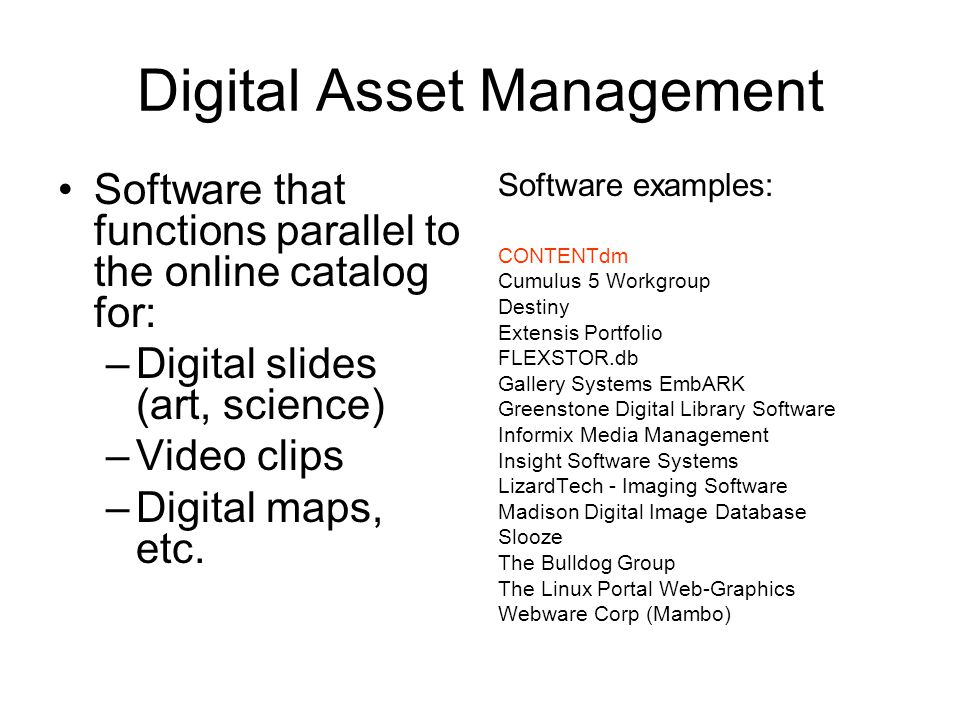 Digital Asset Management Software that functions parallel to the online catalog for: –Digital slides (art, science) –Video clips –Digital maps, etc.