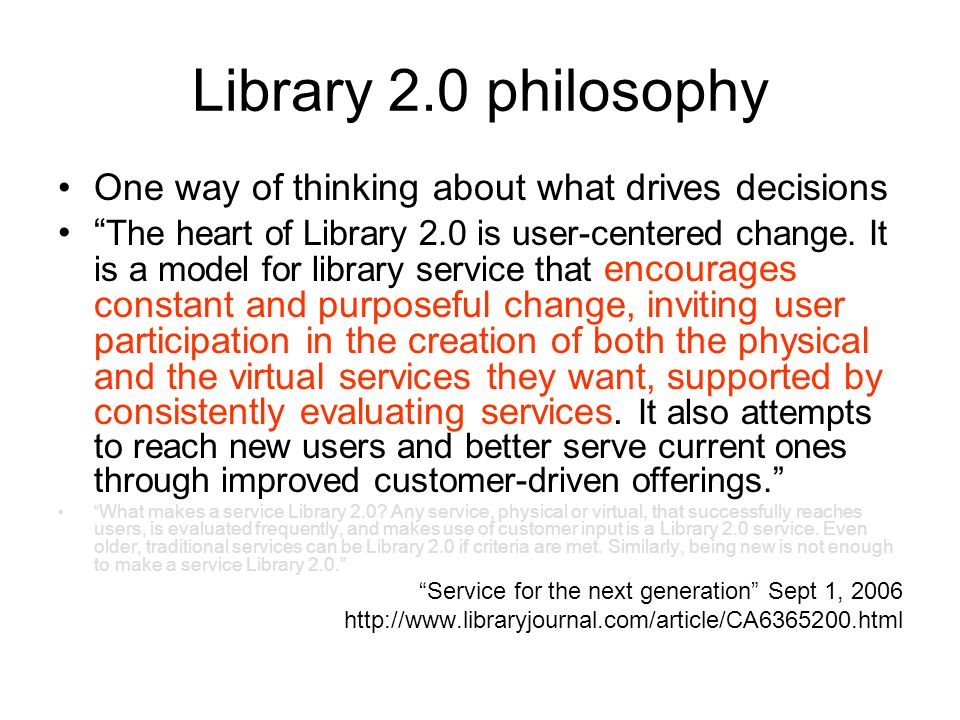Library 2.0 philosophy One way of thinking about what drives decisions The heart of Library 2.0 is user-centered change.