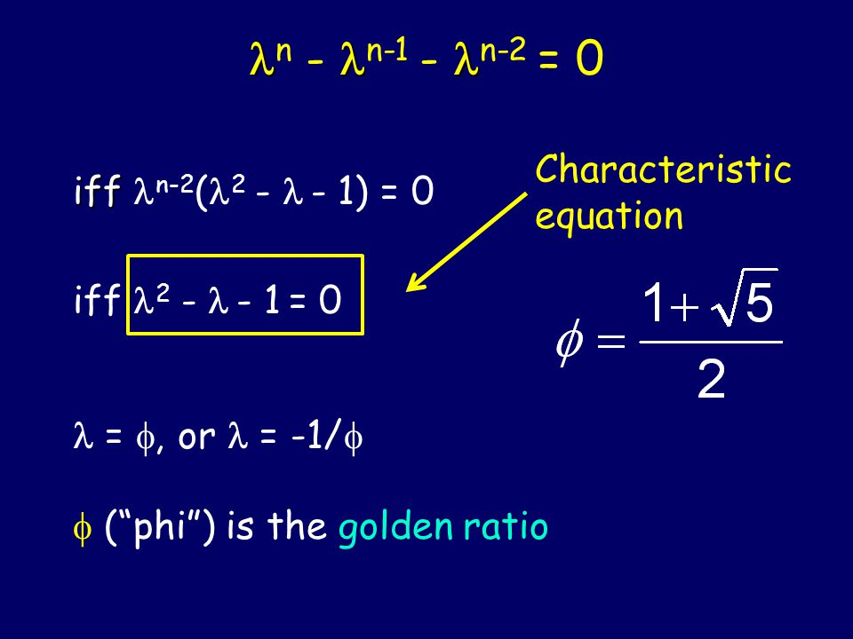 Characteristic Equation F n = F n-1 + F n-2 Consider solutions of the form: F n = n for some (unknown) constant ≠ 0 must satisfy: n - n-1 - n-2 = 0