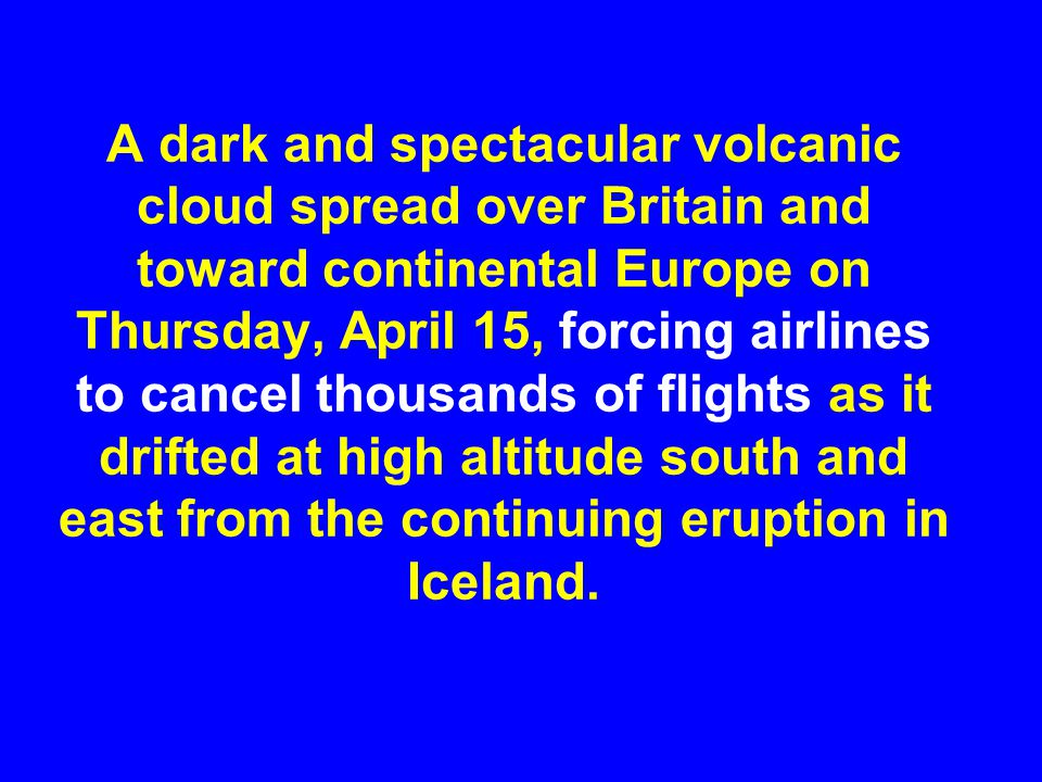 A dark and spectacular volcanic cloud spread over Britain and toward continental Europe on Thursday, April 15, forcing airlines to cancel thousands of flights as it drifted at high altitude south and east from the continuing eruption in Iceland.