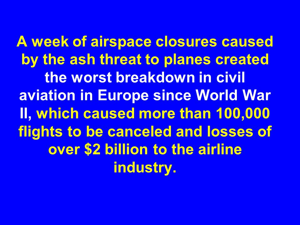 A week of airspace closures caused by the ash threat to planes created the worst breakdown in civil aviation in Europe since World War II, which caused more than 100,000 flights to be canceled and losses of over $2 billion to the airline industry.