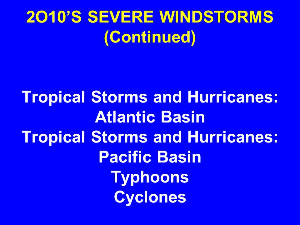 2O10'S SEVERE WINDSTORMS (Continued) Tropical Storms and Hurricanes: Atlantic Basin Tropical Storms and Hurricanes: Pacific Basin Typhoons Cyclones