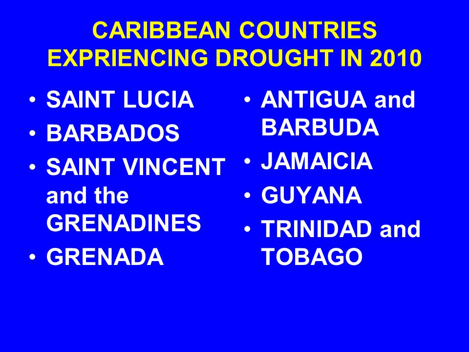 SAINT LUCIA BARBADOS SAINT VINCENT and the GRENADINES GRENADA ANTIGUA and BARBUDA JAMAICIA GUYANA TRINIDAD and TOBAGO CARIBBEAN COUNTRIES EXPRIENCING DROUGHT IN 2010